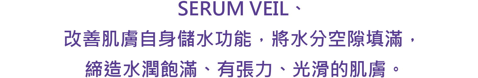 SERUM VEIL、 改善肌膚自身儲水功能,將水分空隙填滿,締造水潤飽滿、有張力、光滑的肌膚。
