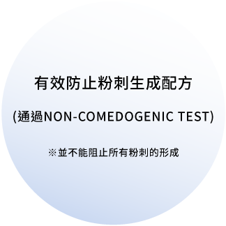 有效防止粉刺生成配方(通過NON-COMEDOGENIC TEST)※並不能阻止所有粉刺的形成